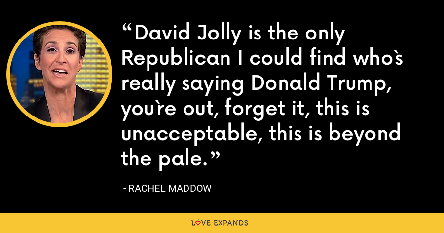 David Jolly is the only Republican I could find who`s really saying Donald Trump, you`re out, forget it, this is unacceptable, this is beyond the pale. - Rachel Maddow