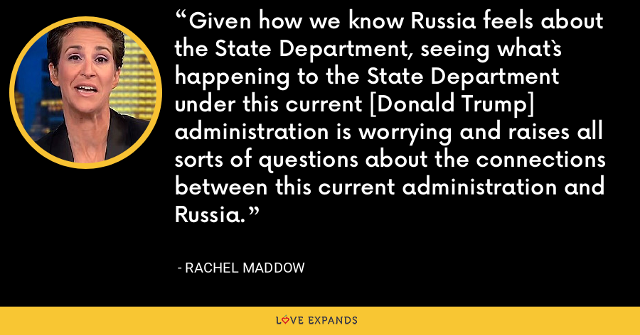 Given how we know Russia feels about the State Department, seeing what`s happening to the State Department under this current [Donald Trump] administration is worrying and raises all sorts of questions about the connections between this current administration and Russia. - Rachel Maddow