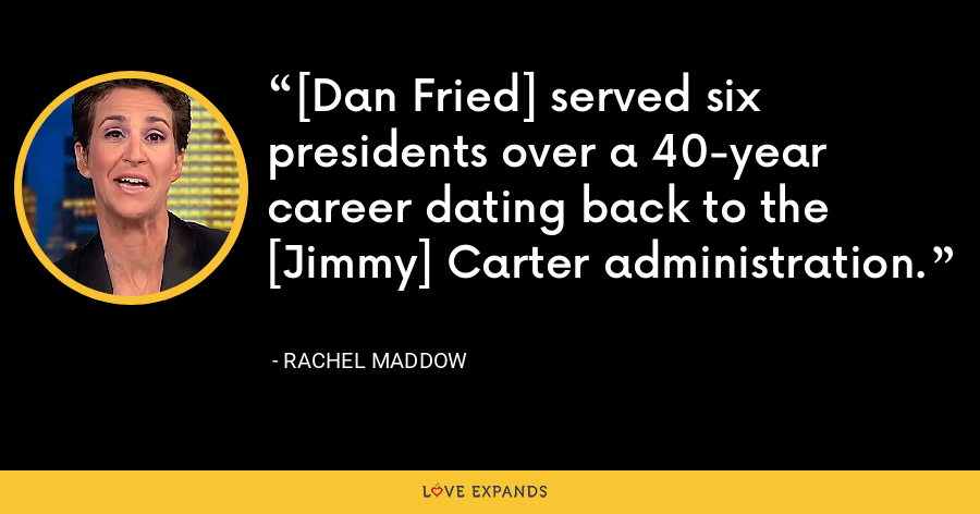 [Dan Fried] served six presidents over a 40-year career dating back to the [Jimmy] Carter administration. - Rachel Maddow