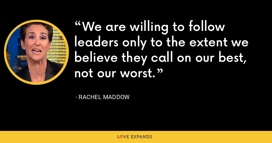 We are willing to follow leaders only to the extent we believe they call on our best, not our worst. - Rachel Maddow