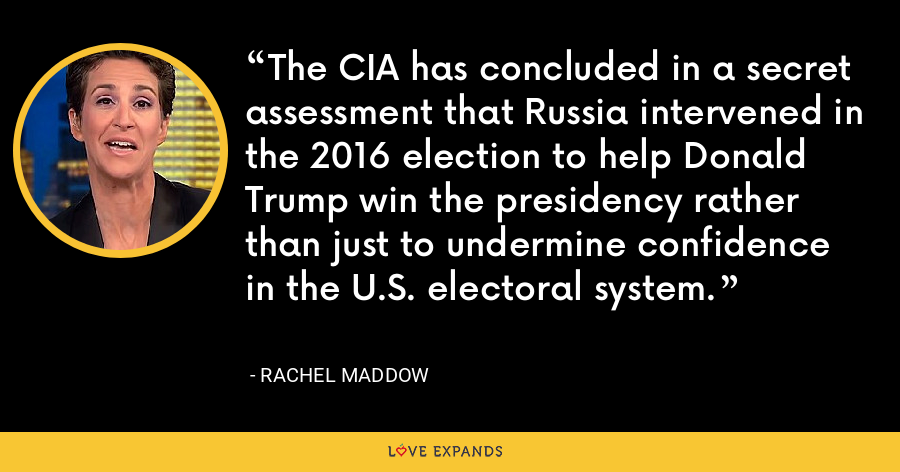The CIA has concluded in a secret assessment that Russia intervened in the 2016 election to help Donald Trump win the presidency rather than just to undermine confidence in the U.S. electoral system. - Rachel Maddow