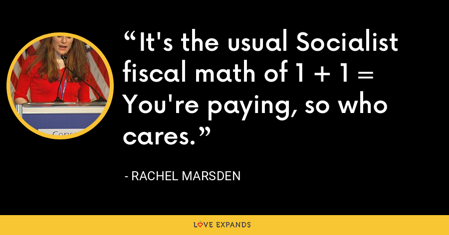 It's the usual Socialist fiscal math of 1 + 1 = You're paying, so who cares. - Rachel Marsden
