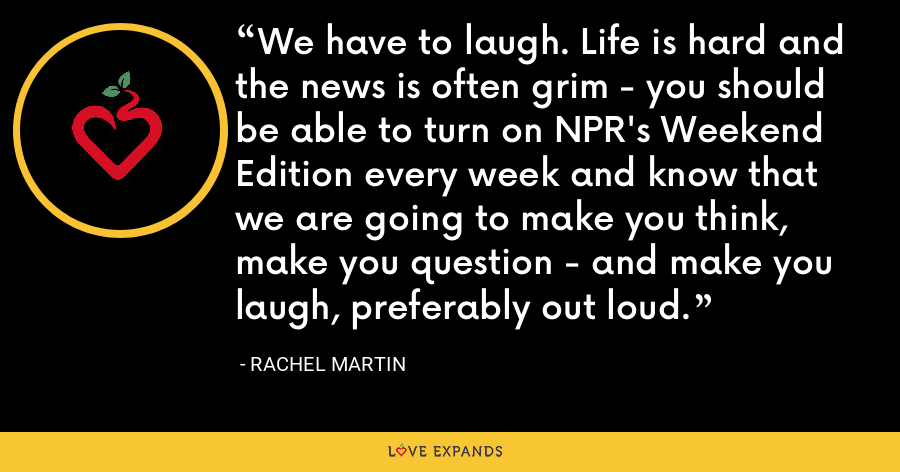 We have to laugh. Life is hard and the news is often grim - you should be able to turn on NPR's Weekend Edition every week and know that we are going to make you think, make you question - and make you laugh, preferably out loud. - Rachel Martin