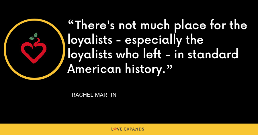 There's not much place for the loyalists - especially the loyalists who left - in standard American history. - Rachel Martin
