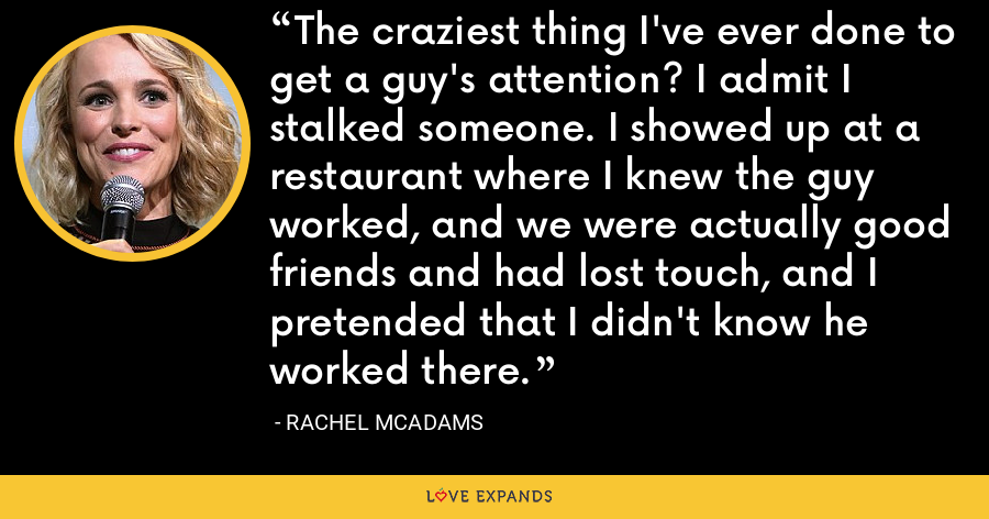 The craziest thing I've ever done to get a guy's attention? I admit I stalked someone. I showed up at a restaurant where I knew the guy worked, and we were actually good friends and had lost touch, and I pretended that I didn't know he worked there. - Rachel McAdams