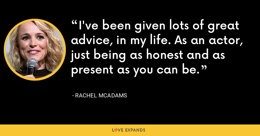 I've been given lots of great advice, in my life. As an actor, just being as honest and as present as you can be. - Rachel McAdams