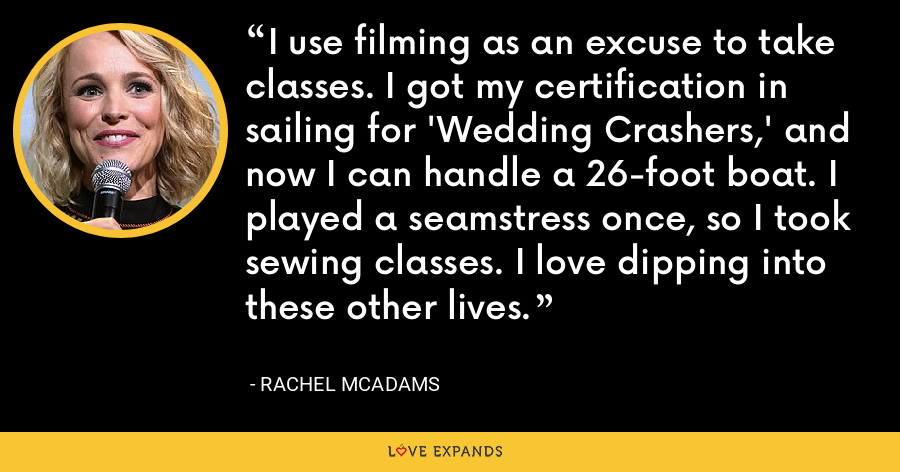 I use filming as an excuse to take classes. I got my certification in sailing for 'Wedding Crashers,' and now I can handle a 26-foot boat. I played a seamstress once, so I took sewing classes. I love dipping into these other lives. - Rachel McAdams
