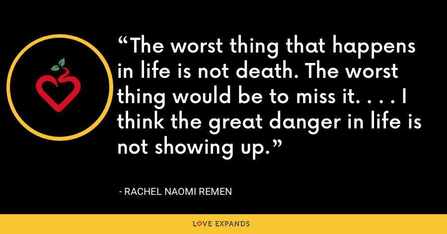 The worst thing that happens in life is not death. The worst thing would be to miss it. . . . I think the great danger in life is not showing up. - Rachel Naomi Remen