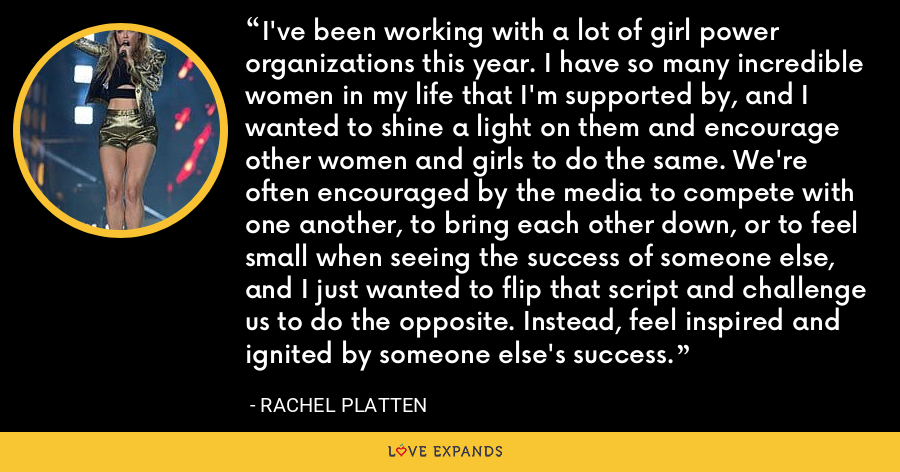 I've been working with a lot of girl power organizations this year. I have so many incredible women in my life that I'm supported by, and I wanted to shine a light on them and encourage other women and girls to do the same. We're often encouraged by the media to compete with one another, to bring each other down, or to feel small when seeing the success of someone else, and I just wanted to flip that script and challenge us to do the opposite. Instead, feel inspired and ignited by someone else's success. - Rachel Platten