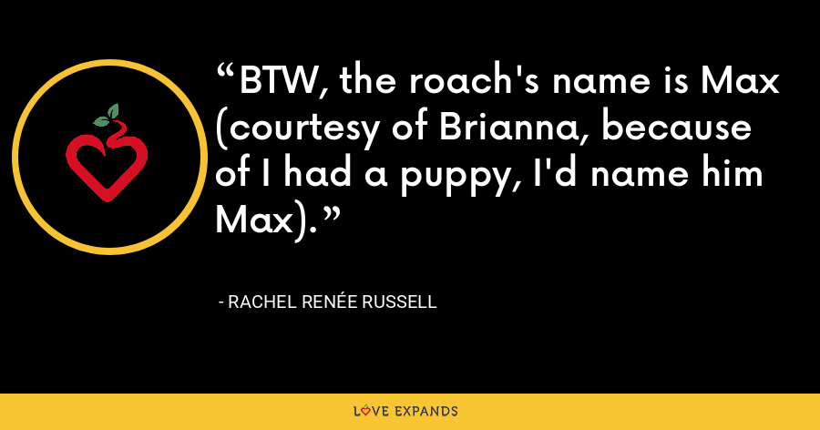 BTW, the roach's name is Max (courtesy of Brianna, because of I had a puppy, I'd name him Max). - Rachel Renée Russell