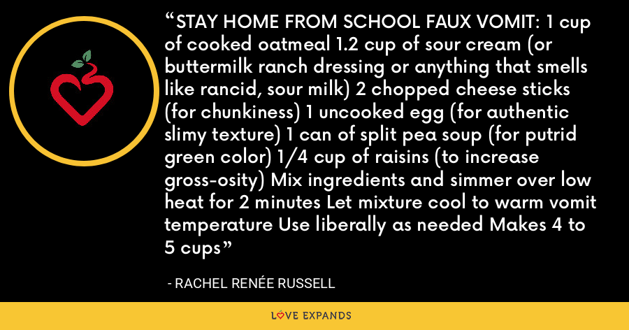 STAY HOME FROM SCHOOL FAUX VOMIT: 1 cup of cooked oatmeal 1.2 cup of sour cream (or buttermilk ranch dressing or anything that smells like rancid, sour milk) 2 chopped cheese sticks (for chunkiness) 1 uncooked egg (for authentic slimy texture) 1 can of split pea soup (for putrid green color) 1/4 cup of raisins (to increase gross-osity) Mix ingredients and simmer over low heat for 2 minutes Let mixture cool to warm vomit temperature Use liberally as needed Makes 4 to 5 cups - Rachel Renée Russell