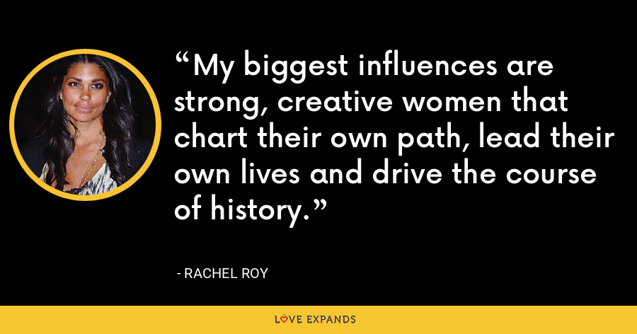 My biggest influences are strong, creative women that chart their own path, lead their own lives and drive the course of history. - Rachel Roy