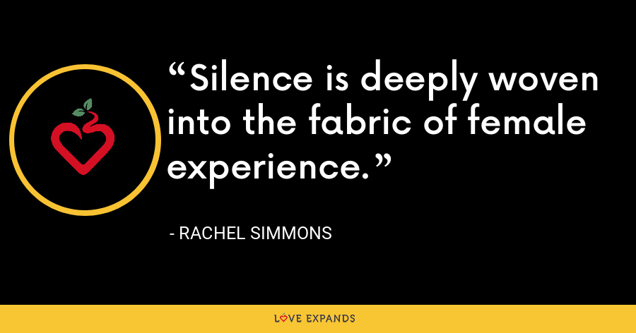 Silence is deeply woven into the fabric of female experience. - Rachel Simmons