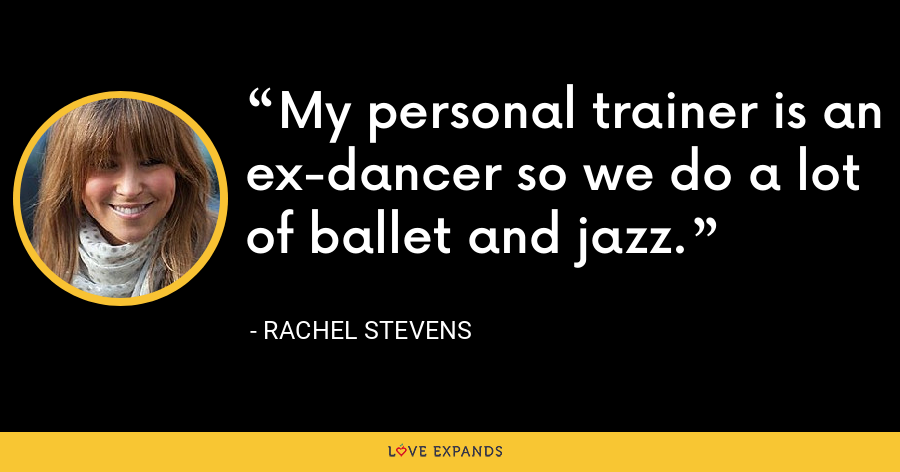 My personal trainer is an ex-dancer so we do a lot of ballet and jazz. - Rachel Stevens