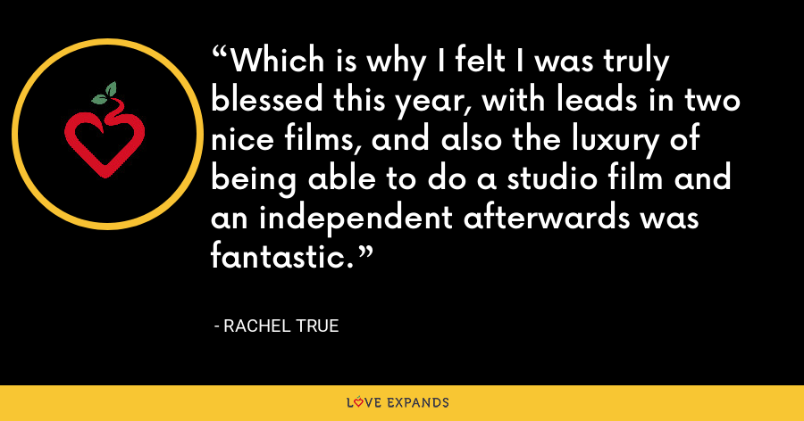 Which is why I felt I was truly blessed this year, with leads in two nice films, and also the luxury of being able to do a studio film and an independent afterwards was fantastic. - Rachel True