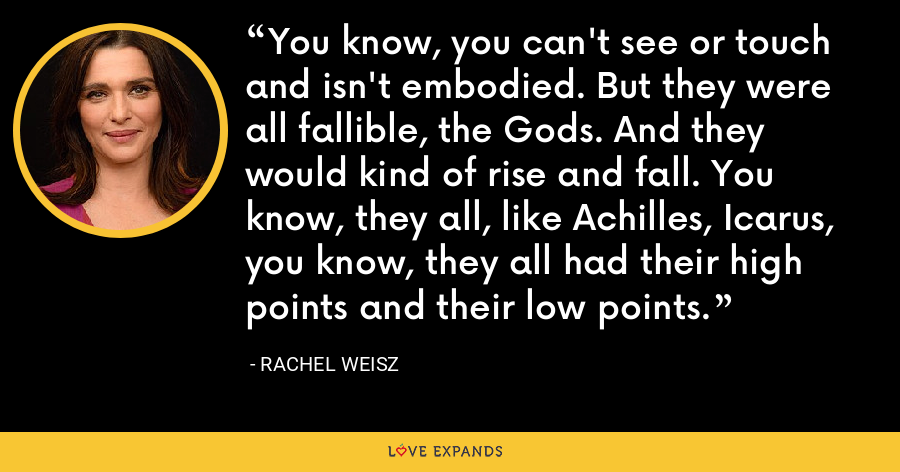 You know, you can't see or touch and isn't embodied. But they were all fallible, the Gods. And they would kind of rise and fall. You know, they all, like Achilles, Icarus, you know, they all had their high points and their low points. - Rachel Weisz