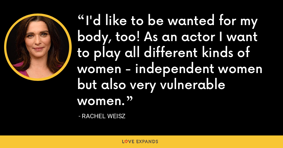 I'd like to be wanted for my body, too! As an actor I want to play all different kinds of women - independent women but also very vulnerable women. - Rachel Weisz