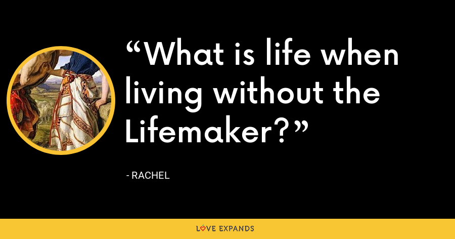 What is life when living without the Lifemaker? - Rachel