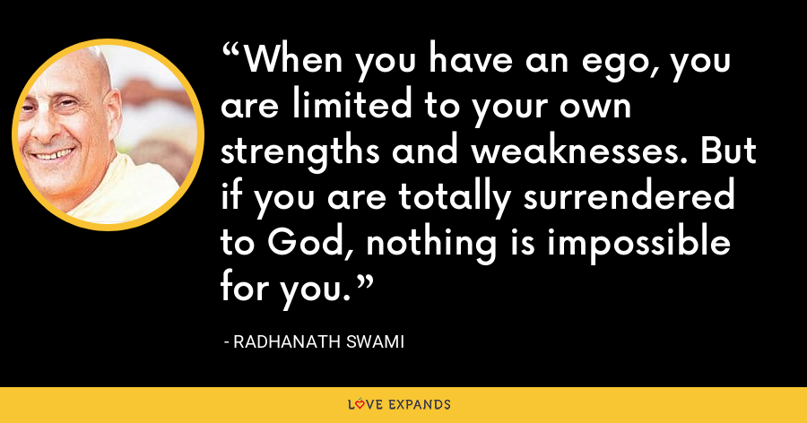 When you have an ego, you are limited to your own strengths and weaknesses. But if you are totally surrendered to God, nothing is impossible for you. - Radhanath Swami