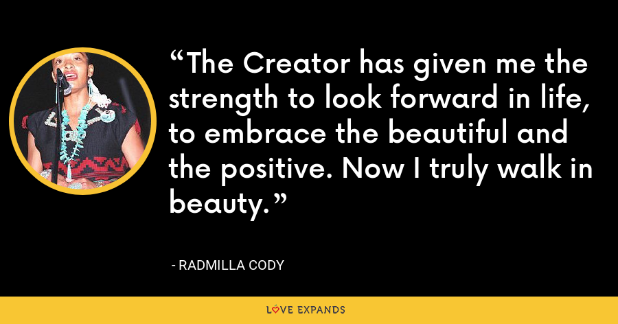 The Creator has given me the strength to look forward in life, to embrace the beautiful and the positive. Now I truly walk in beauty. - Radmilla Cody