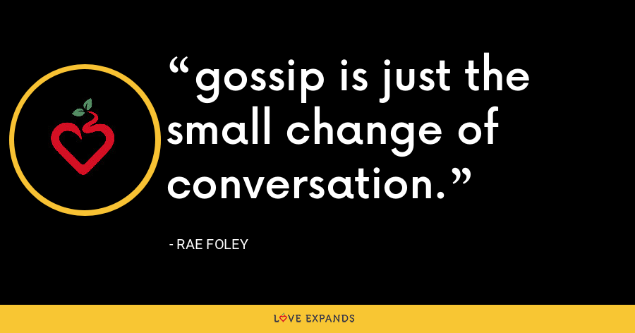 gossip is just the small change of conversation. - Rae Foley