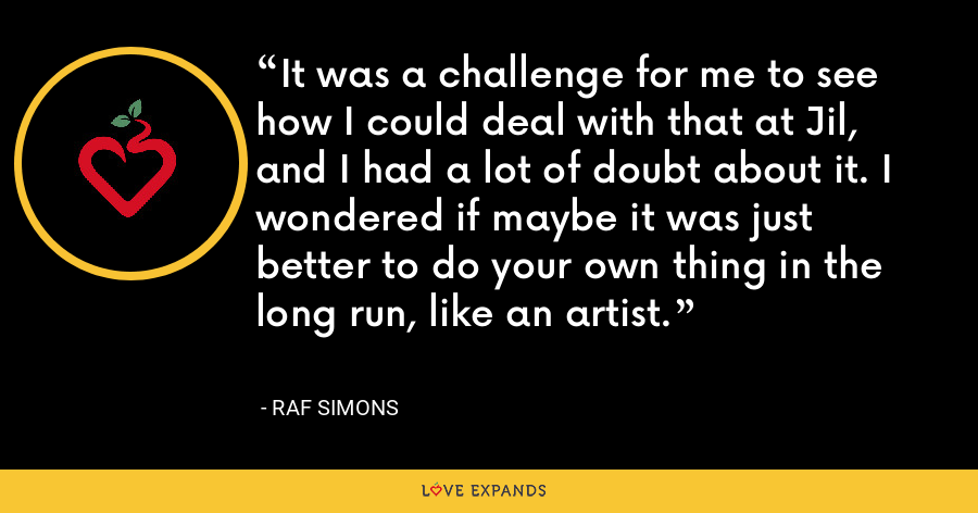 It was a challenge for me to see how I could deal with that at Jil, and I had a lot of doubt about it. I wondered if maybe it was just better to do your own thing in the long run, like an artist. - Raf Simons