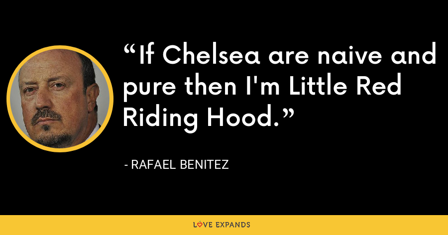 If Chelsea are naive and pure then I'm Little Red Riding Hood. - Rafael Benitez