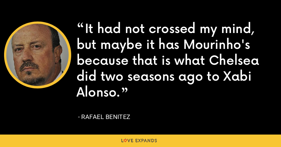 It had not crossed my mind, but maybe it has Mourinho's because that is what Chelsea did two seasons ago to Xabi Alonso. - Rafael Benitez