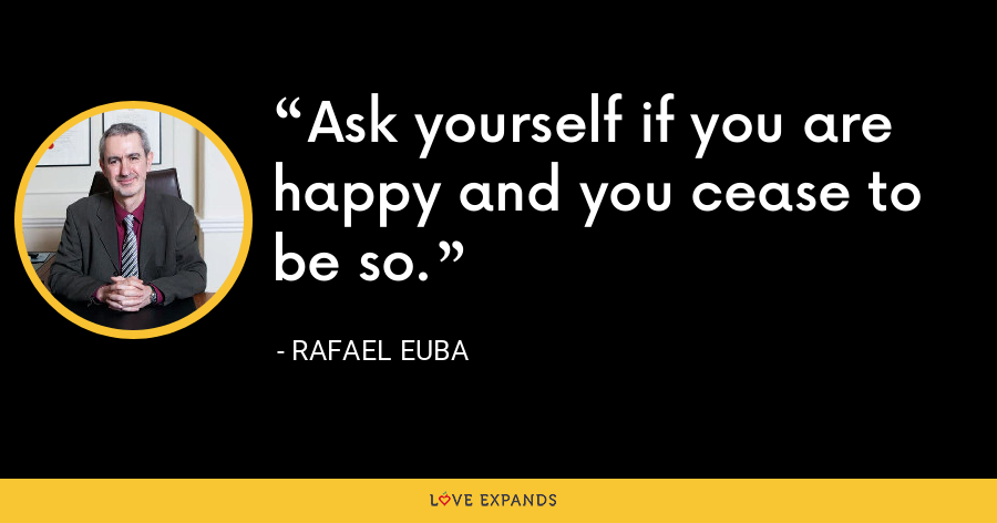 Ask yourself if you are happy and you cease to be so. - Rafael Euba