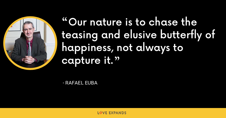Our nature is to chase the teasing and elusive butterfly of happiness, not always to capture it. - Rafael Euba