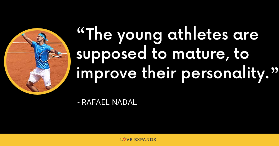 The young athletes are supposed to mature, to improve their personality. - Rafael Nadal