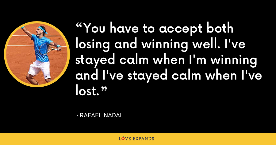 You have to accept both losing and winning well. I've stayed calm when I'm winning and I've stayed calm when I've lost. - Rafael Nadal