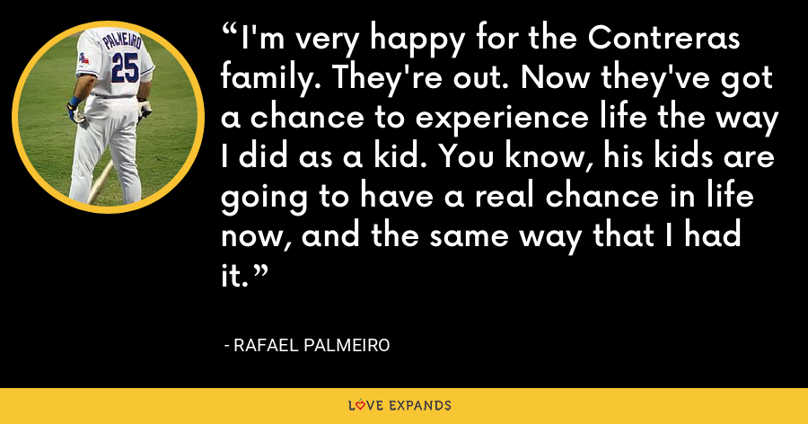 I'm very happy for the Contreras family. They're out. Now they've got a chance to experience life the way I did as a kid. You know, his kids are going to have a real chance in life now, and the same way that I had it. - Rafael Palmeiro