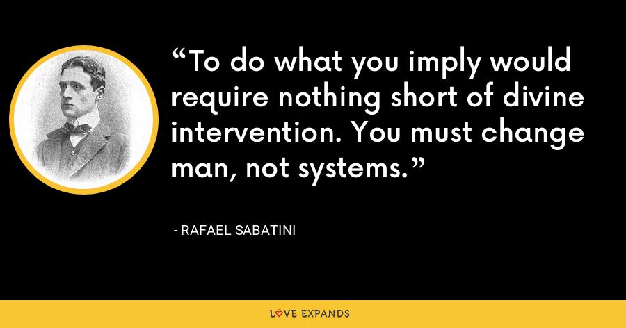 To do what you imply would require nothing short of divine intervention. You must change man, not systems. - Rafael Sabatini
