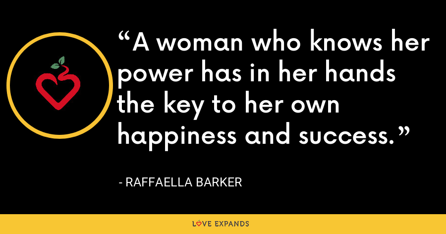 A woman who knows her power has in her hands the key to her own happiness and success. - Raffaella Barker