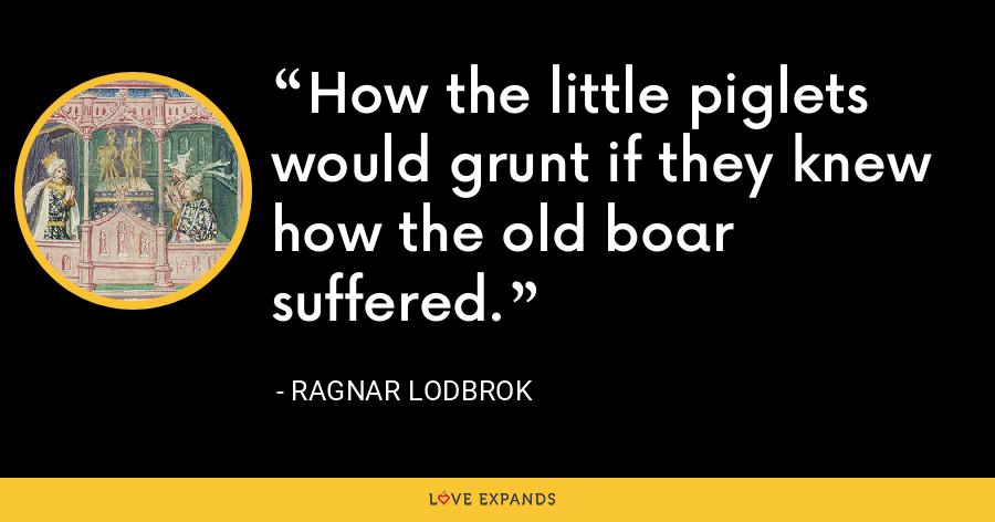 How the little piglets would grunt if they knew how the old boar suffered. - Ragnar Lodbrok