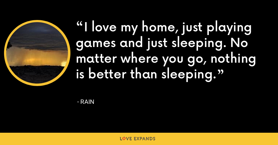 I love my home, just playing games and just sleeping. No matter where you go, nothing is better than sleeping. - Rain