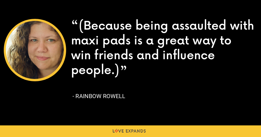 (Because being assaulted with maxi pads is a great way to win friends and influence people.) - Rainbow Rowell