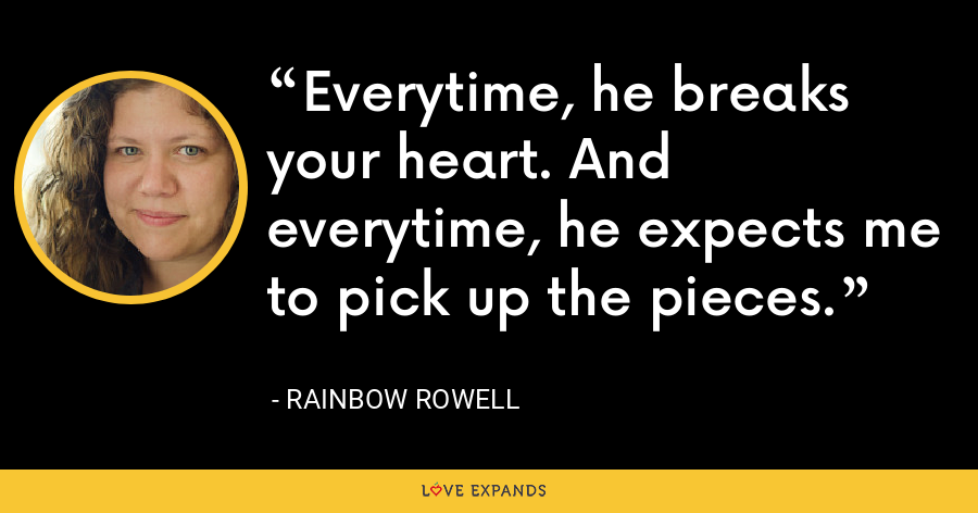 Everytime, he breaks your heart. And everytime, he expects me to pick up the pieces. - Rainbow Rowell