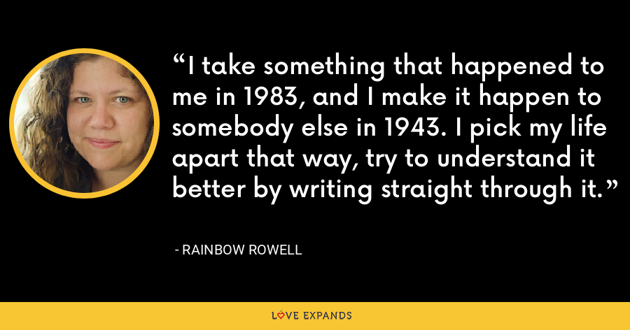 I take something that happened to me in 1983, and I make it happen to somebody else in 1943. I pick my life apart that way, try to understand it better by writing straight through it. - Rainbow Rowell