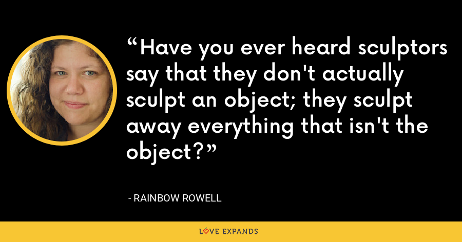 Have you ever heard sculptors say that they don't actually sculpt an object; they sculpt away everything that isn't the object? - Rainbow Rowell