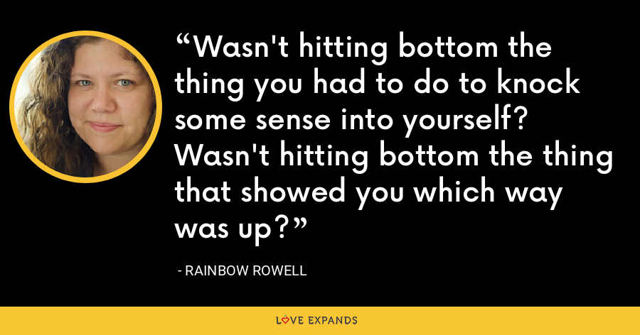 Wasn't hitting bottom the thing you had to do to knock some sense into yourself? Wasn't hitting bottom the thing that showed you which way was up? - Rainbow Rowell