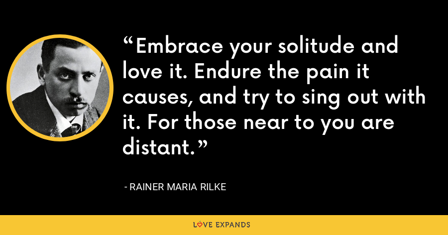 Embrace your solitude and love it. Endure the pain it causes, and try to sing out with it. For those near to you are distant. - Rainer Maria Rilke