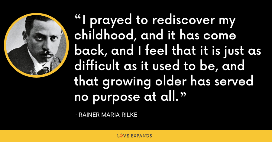 I prayed to rediscover my childhood, and it has come back, and I feel that it is just as difficult as it used to be, and that growing older has served no purpose at all. - Rainer Maria Rilke