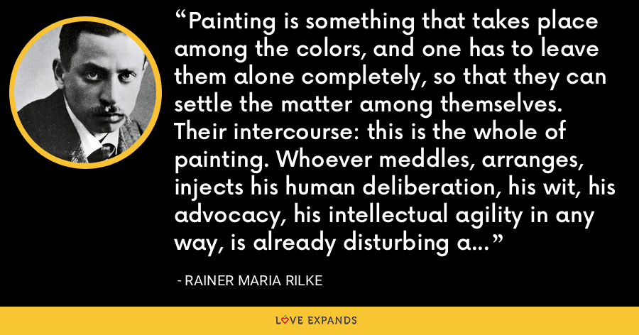 Painting is something that takes place among the colors, and one has to leave them alone completely, so that they can settle the matter among themselves. Their intercourse: this is the whole of painting. Whoever meddles, arranges, injects his human deliberation, his wit, his advocacy, his intellectual agility in any way, is already disturbing and clouding their activity. - Rainer Maria Rilke