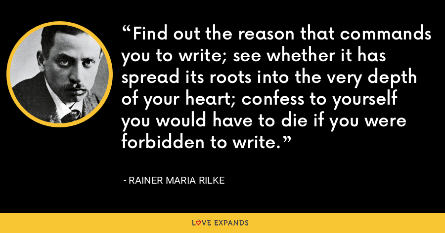 Find out the reason that commands you to write; see whether it has spread its roots into the very depth of your heart; confess to yourself you would have to die if you were forbidden to write. - Rainer Maria Rilke
