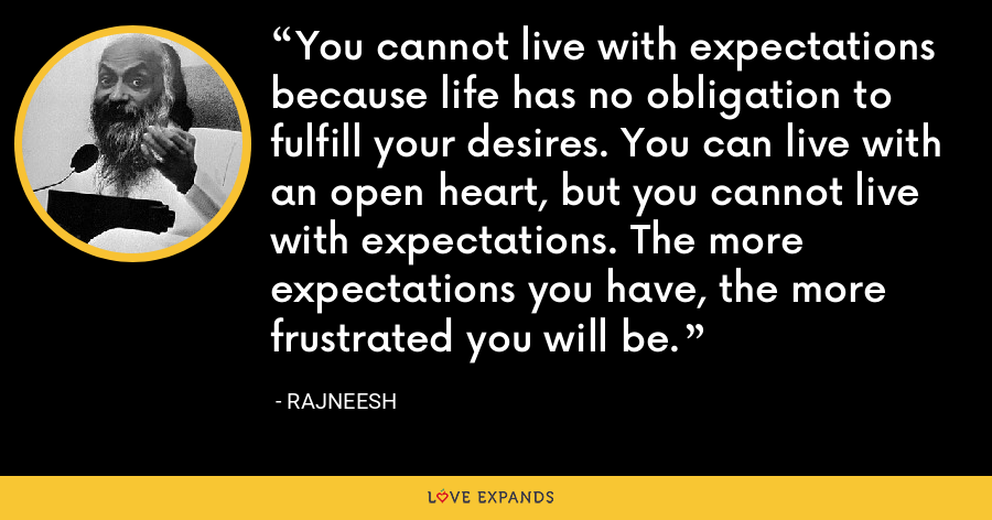 You cannot live with expectations because life has no obligation to fulfill your desires. You can live with an open heart, but you cannot live with expectations. The more expectations you have, the more frustrated you will be. - Rajneesh