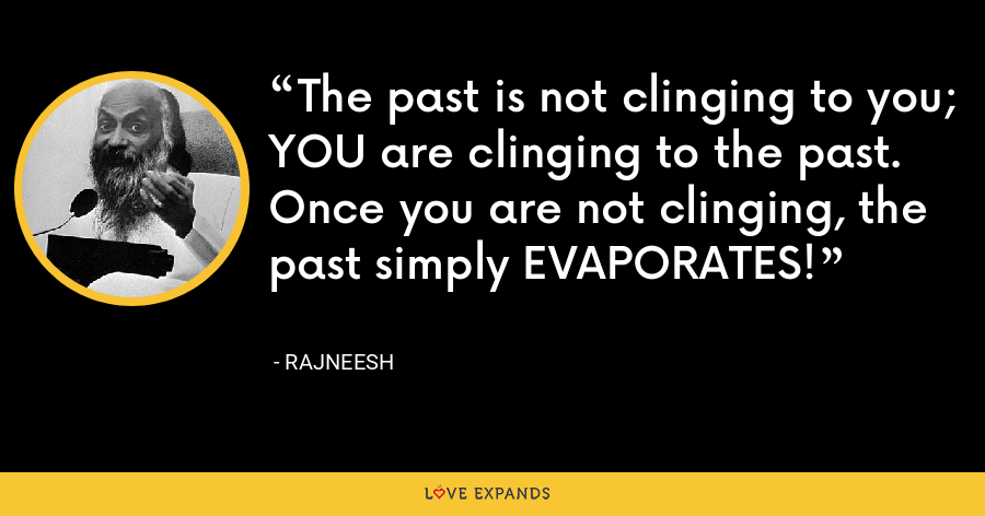 The past is not clinging to you; YOU are clinging to the past. Once you are not clinging, the past simply EVAPORATES! - Rajneesh