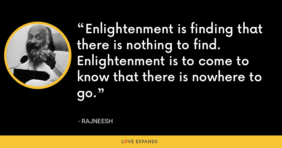 Enlightenment is finding that there is nothing to find. Enlightenment is to come to know that there is nowhere to go. - Rajneesh