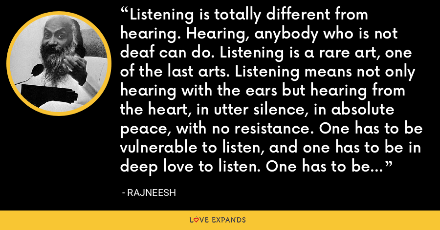 Listening is totally different from hearing. Hearing, anybody who is not deaf can do. Listening is a rare art, one of the last arts. Listening means not only hearing with the ears but hearing from the heart, in utter silence, in absolute peace, with no resistance. One has to be vulnerable to listen, and one has to be in deep love to listen. One has to be in utter surrender to listen. - Rajneesh